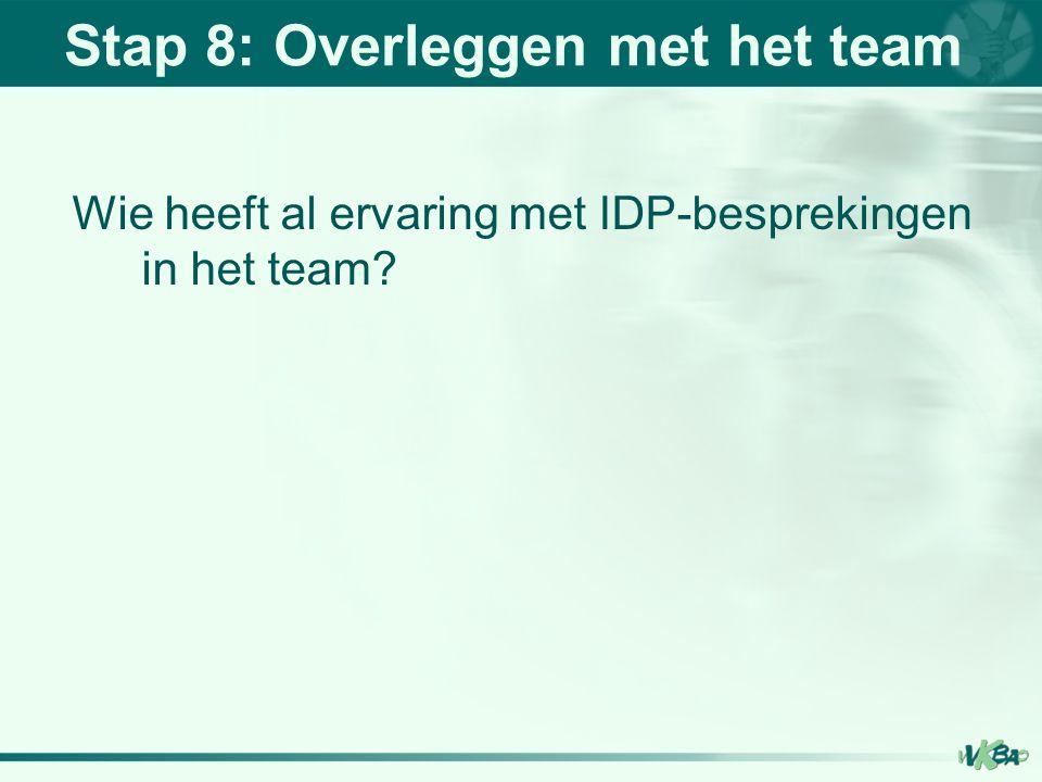 Stap 8: Overleggen met het team Wie heeft al ervaring met IDP-besprekingen in het team?