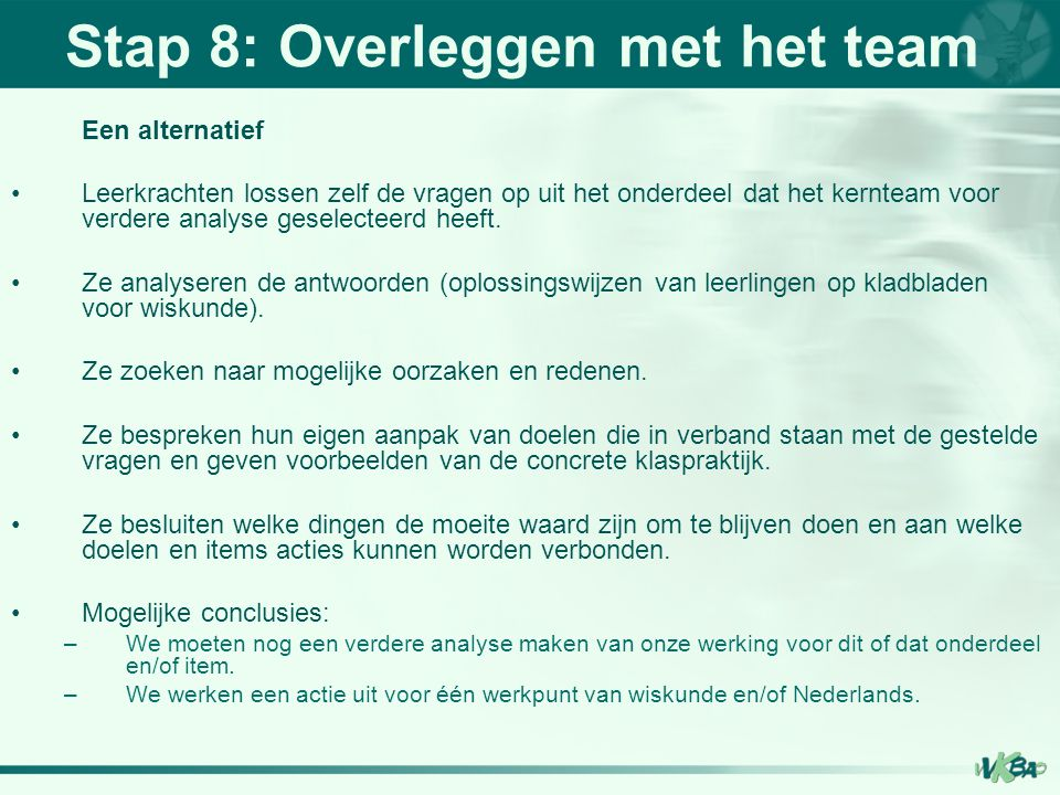 Stap 8: Overleggen met het team Een alternatief Leerkrachten lossen zelf de vragen op uit het onderdeel dat het kernteam voor verdere analyse geselect