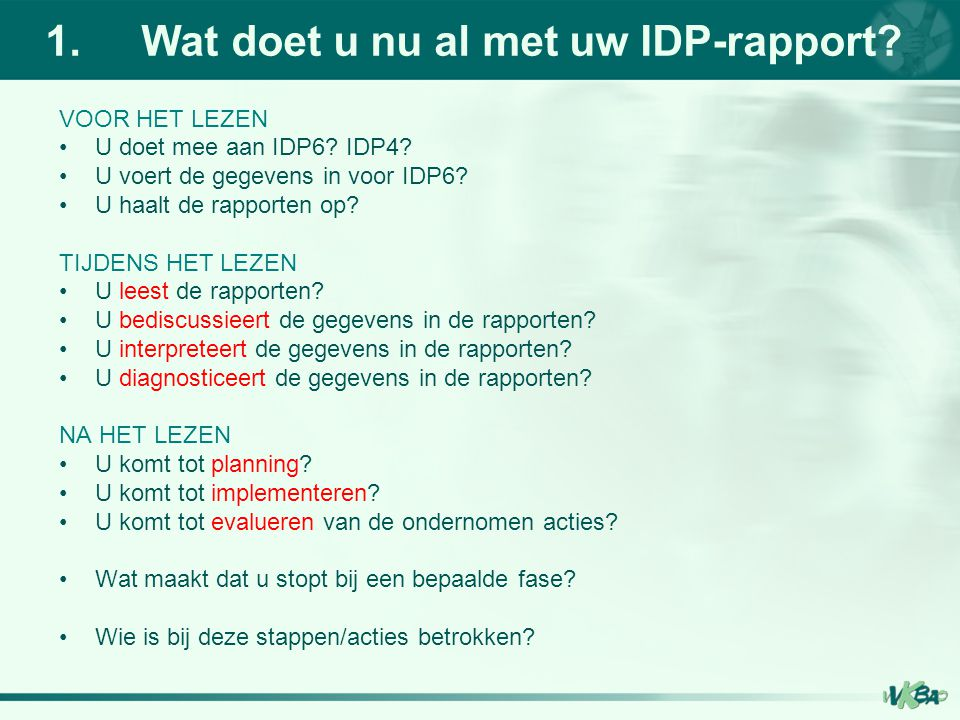 1.Wat doet u nu al met uw IDP-rapport? VOOR HET LEZEN U doet mee aan IDP6? IDP4? U voert de gegevens in voor IDP6? U haalt de rapporten op? TIJDENS HE