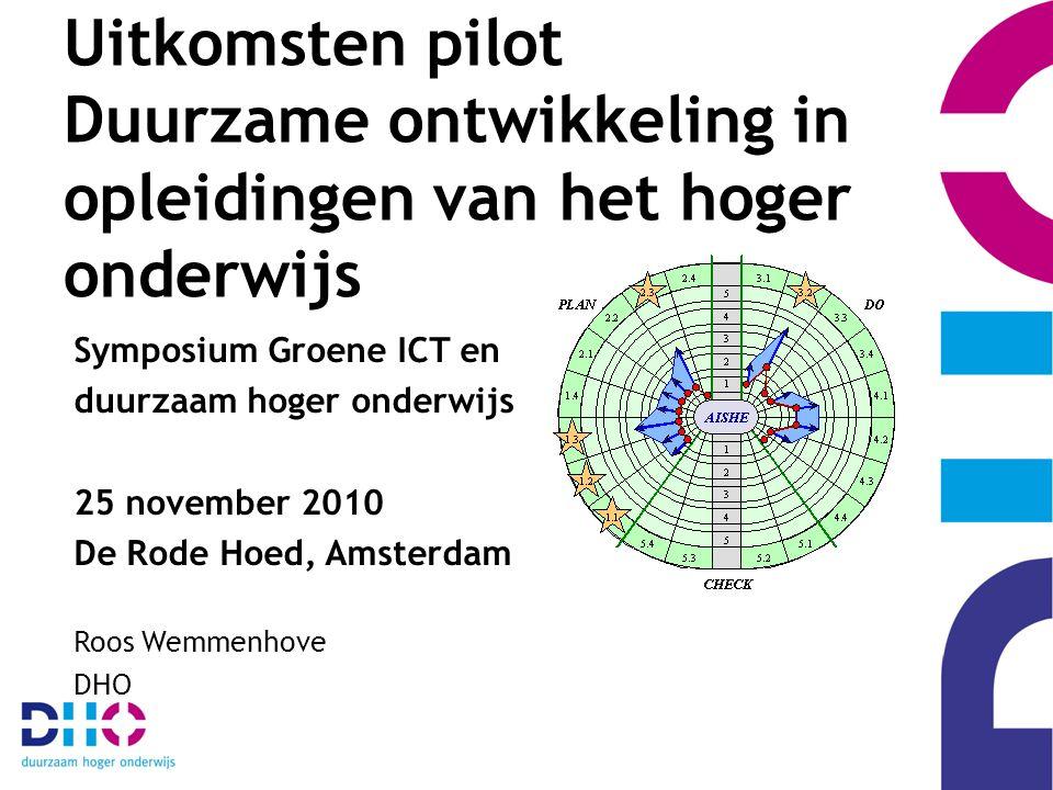 Uitkomsten pilot Duurzame ontwikkeling in opleidingen van het hoger onderwijs Symposium Groene ICT en duurzaam hoger onderwijs 25 november 2010 De Rode Hoed, Amsterdam Roos Wemmenhove DHO