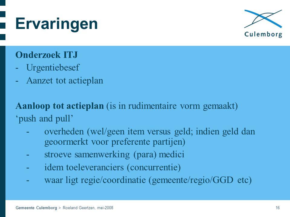 Gemeente Culemborg > Roeland Geertzen, mei-200816 Ervaringen Onderzoek ITJ -Urgentiebesef -Aanzet tot actieplan Aanloop tot actieplan (is in rudimentaire vorm gemaakt) 'push and pull' -overheden (wel/geen item versus geld; indien geld dan geoormerkt voor preferente partijen) -stroeve samenwerking (para) medici -idem toeleveranciers (concurrentie) -waar ligt regie/coordinatie (gemeente/regio/GGD etc)