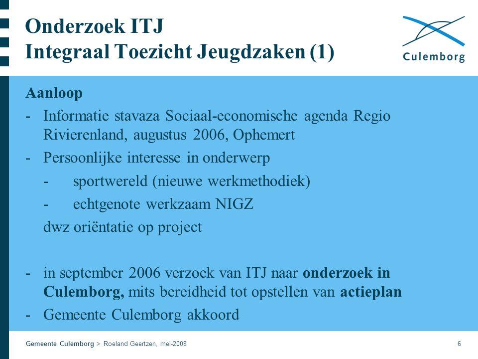 Gemeente Culemborg > Roeland Geertzen, mei-20086 Onderzoek ITJ Integraal Toezicht Jeugdzaken (1) Aanloop -Informatie stavaza Sociaal-economische agenda Regio Rivierenland, augustus 2006, Ophemert -Persoonlijke interesse in onderwerp -sportwereld (nieuwe werkmethodiek) -echtgenote werkzaam NIGZ dwz oriëntatie op project -in september 2006 verzoek van ITJ naar onderzoek in Culemborg, mits bereidheid tot opstellen van actieplan -Gemeente Culemborg akkoord