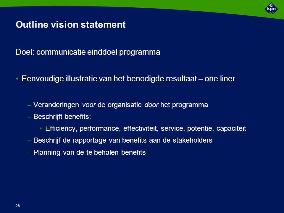 26 Outline vision statement Doel: communicatie einddoel programma Eenvoudige illustratie van het benodigde resultaat – one liner –Veranderingen voor d