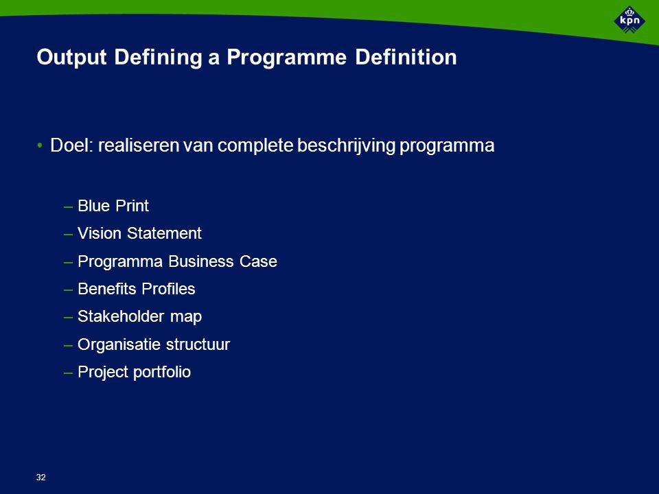 32 Output Defining a Programme Definition Doel: realiseren van complete beschrijving programma –Blue Print –Vision Statement –Programma Business Case
