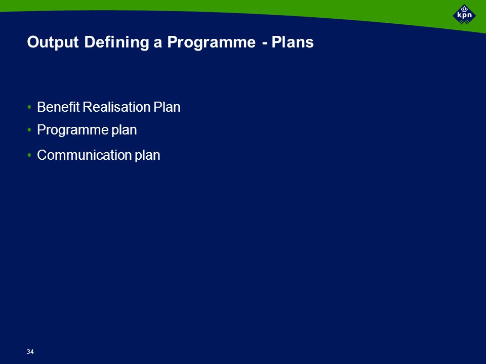 34 Output Defining a Programme - Plans Benefit Realisation Plan Programme plan Communication plan