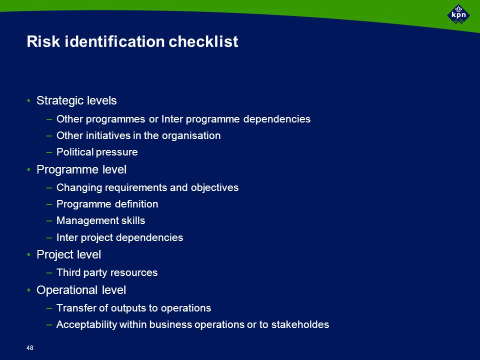 48 Risk identification checklist Strategic levels –Other programmes or Inter programme dependencies –Other initiatives in the organisation –Political