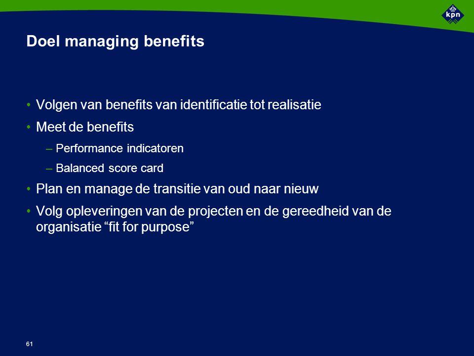 61 Doel managing benefits Volgen van benefits van identificatie tot realisatie Meet de benefits –Performance indicatoren –Balanced score card Plan en
