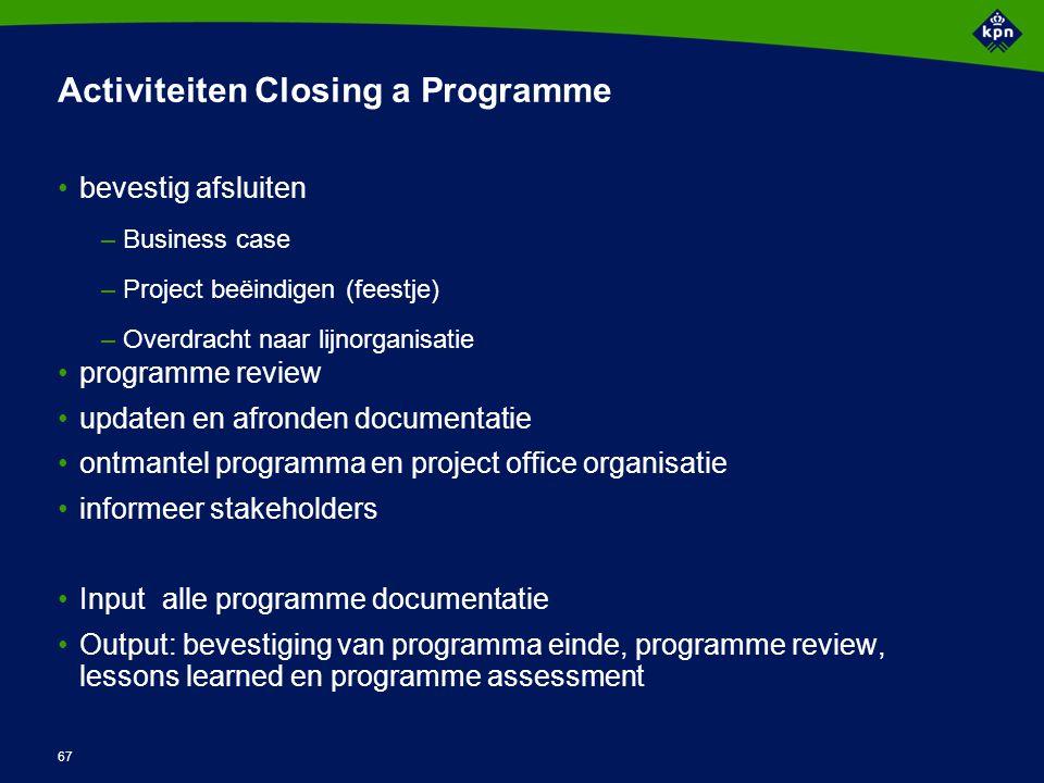 67 Activiteiten Closing a Programme bevestig afsluiten –Business case –Project beëindigen (feestje) –Overdracht naar lijnorganisatie programme review