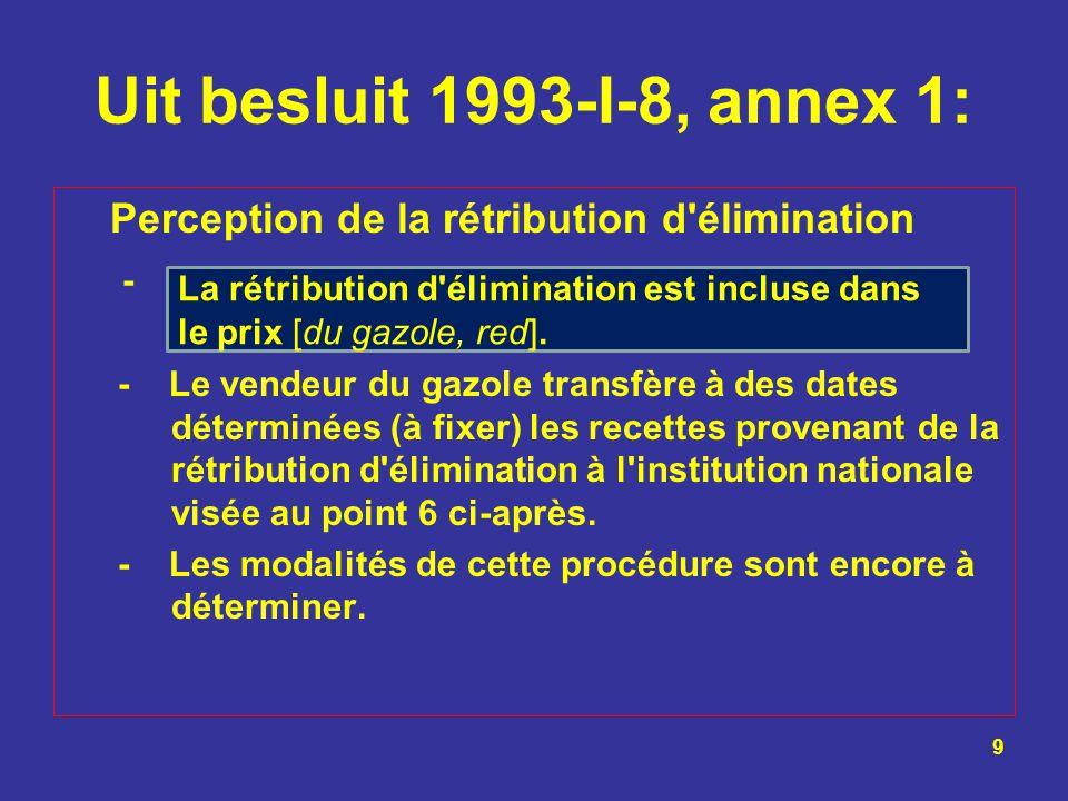 Uit besluit 1993-I-8, annex 1: Perception de la rétribution d'élimination - - Le vendeur du gazole transfère à des dates déterminées (à fixer) les rec
