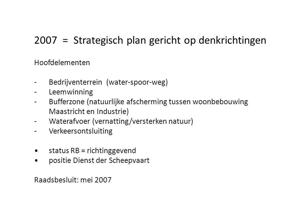 2007 = Strategisch plan gericht op denkrichtingen Hoofdelementen -Bedrijventerrein (water-spoor-weg) -Leemwinning -Bufferzone (natuurlijke afscherming tussen woonbebouwing Maastricht en Industrie) -Waterafvoer (vernatting/versterken natuur) -Verkeersontsluiting status RB = richtinggevend positie Dienst der Scheepvaart Raadsbesluit: mei 2007