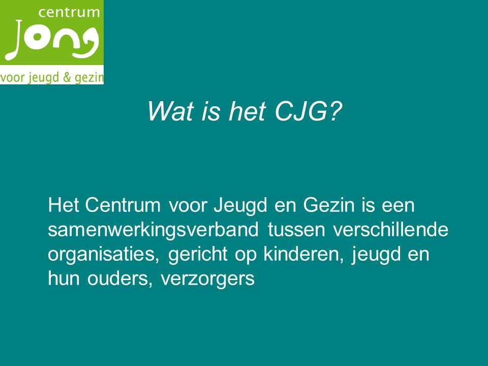 Wat is het CJG? Het Centrum voor Jeugd en Gezin is een samenwerkingsverband tussen verschillende organisaties, gericht op kinderen, jeugd en hun ouder
