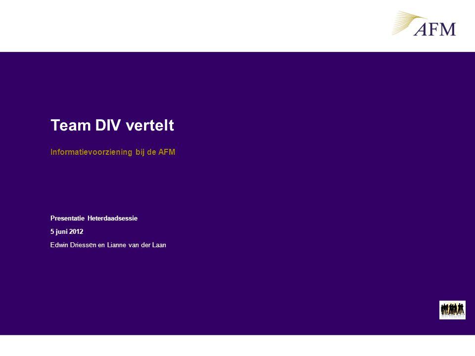 Team DIV vertelt Informatievoorziening bij de AFM Presentatie Heterdaadsessie 5 juni 2012 Edwin Driess e n en Lianne van der Laan