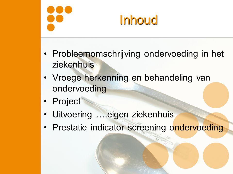 Inhoud Probleemomschrijving ondervoeding in het ziekenhuis Vroege herkenning en behandeling van ondervoeding Project Uitvoering ….eigen ziekenhuis Prestatie indicator screening ondervoeding