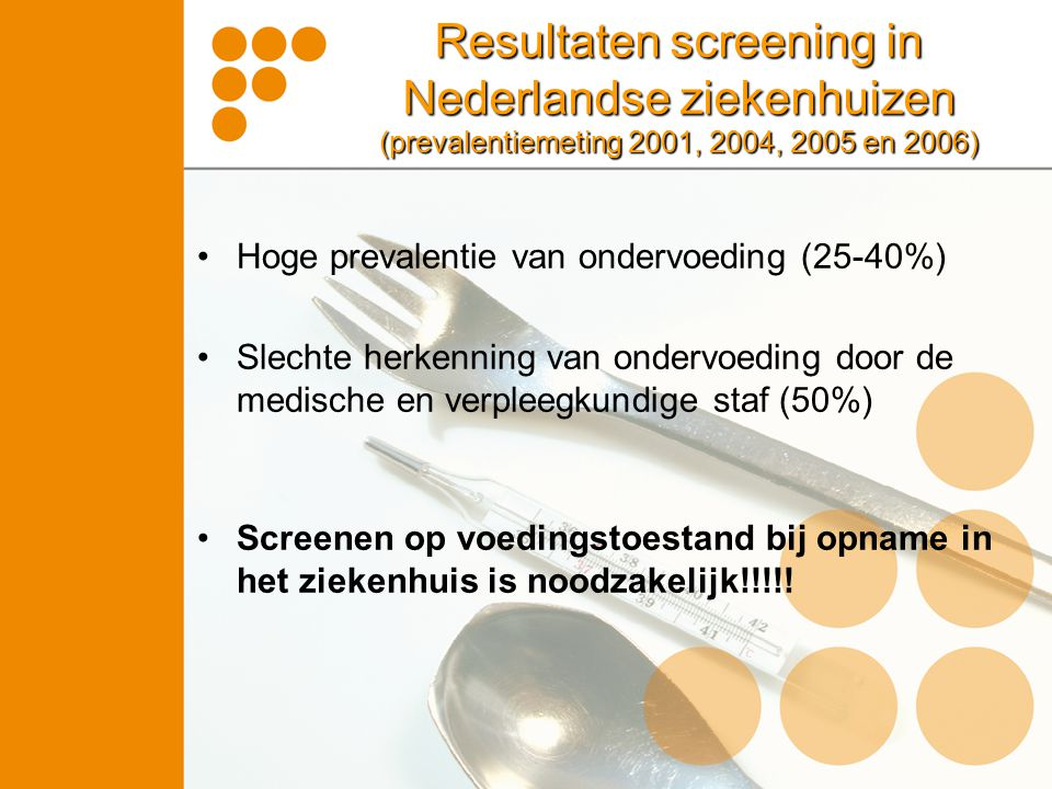 Resultaten screening in Nederlandse ziekenhuizen (prevalentiemeting 2001, 2004, 2005 en 2006) Hoge prevalentie van ondervoeding (25-40%) Slechte herke