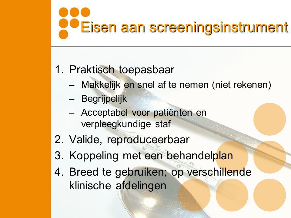 Eisen aan screeningsinstrument 1.Praktisch toepasbaar –Makkelijk en snel af te nemen (niet rekenen) –Begrijpelijk –Acceptabel voor patiënten en verple