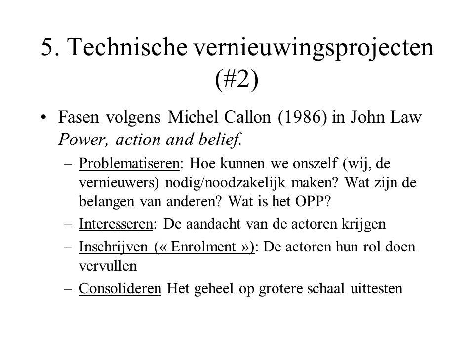 5. Technische vernieuwingsprojecten (#2) Fasen volgens Michel Callon (1986) in John Law Power, action and belief. –Problematiseren: Hoe kunnen we onsz