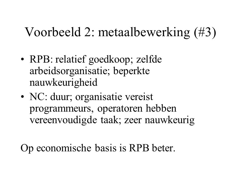 Voorbeeld 2: metaalbewerking (#3) RPB: relatief goedkoop; zelfde arbeidsorganisatie; beperkte nauwkeurigheid NC: duur; organisatie vereist programmeurs, operatoren hebben vereenvoudigde taak; zeer nauwkeurig Op economische basis is RPB beter.