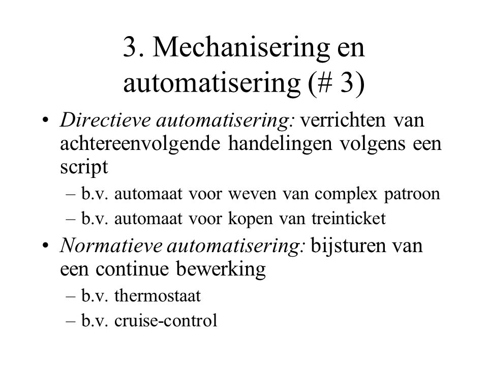 3. Mechanisering en automatisering (# 3) Directieve automatisering: verrichten van achtereenvolgende handelingen volgens een script –b.v. automaat voo