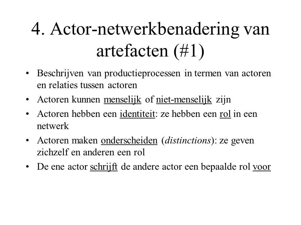 4. Actor-netwerkbenadering van artefacten (#1) Beschrijven van productieprocessen in termen van actoren en relaties tussen actoren Actoren kunnen mens