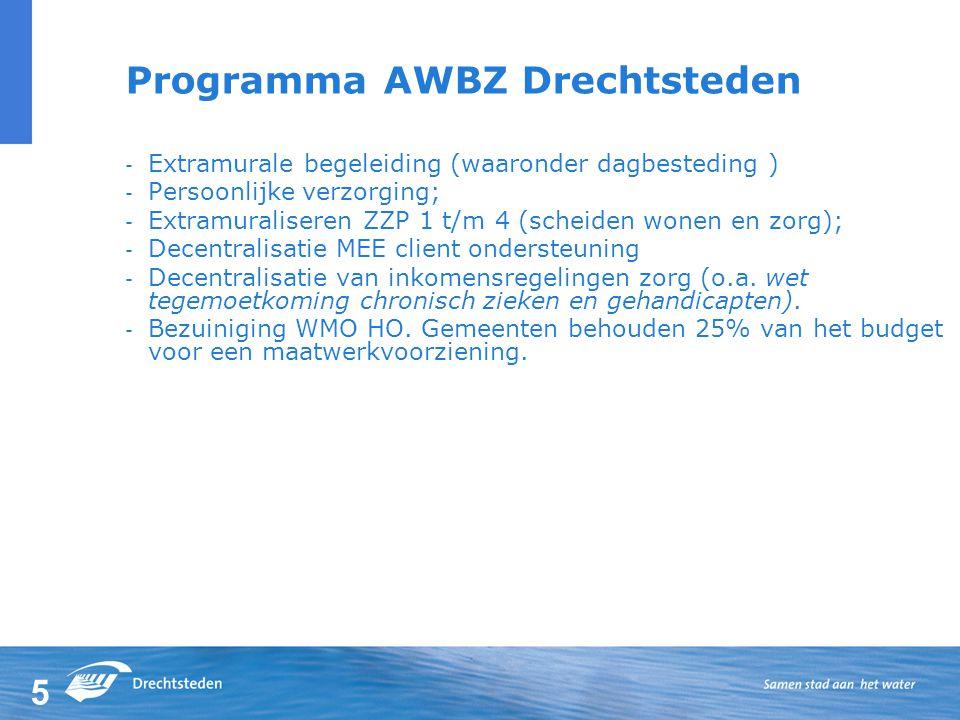 5 Programma AWBZ Drechtsteden - Extramurale begeleiding (waaronder dagbesteding ) - Persoonlijke verzorging; - Extramuraliseren ZZP 1 t/m 4 (scheiden wonen en zorg); - Decentralisatie MEE client ondersteuning - Decentralisatie van inkomensregelingen zorg (o.a.