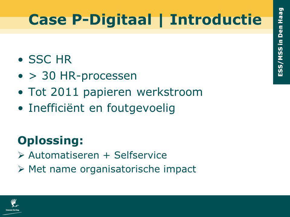 ESS/MSS in Den Haag Case P-Digitaal | Introductie SSC HR > 30 HR-processen Tot 2011 papieren werkstroom Inefficiënt en foutgevoelig Oplossing:  Autom
