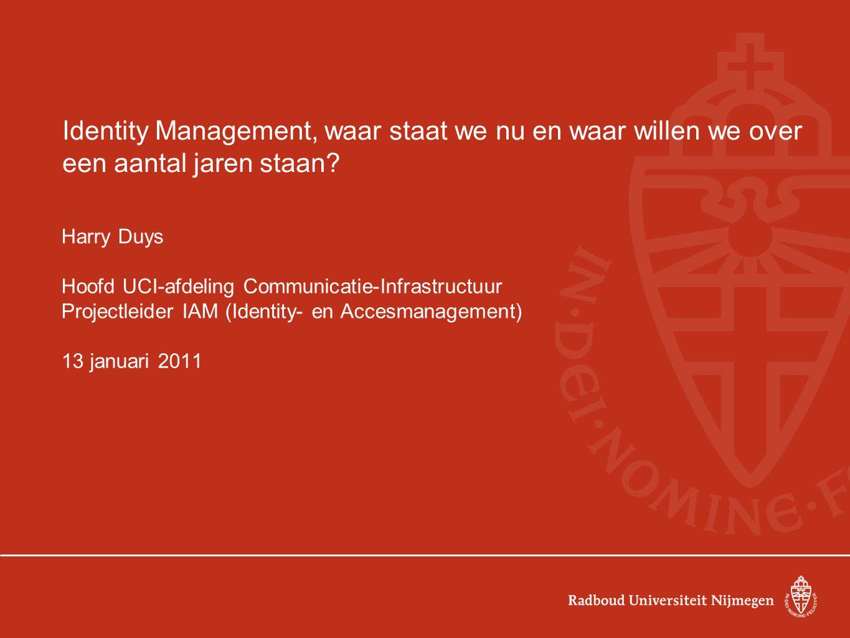 Identity Management, waar staat we nu en waar willen we over een aantal jaren staan? Harry Duys Hoofd UCI-afdeling Communicatie-Infrastructuur Project