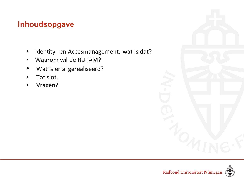 Inhoudsopgave Identity- en Accesmanagement, wat is dat? Waarom wil de RU IAM? Wat is er al gerealiseerd? Tot slot. Vragen?