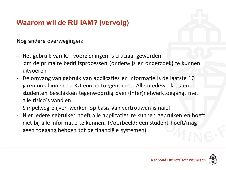 Waarom wil de RU IAM? (vervolg) Nog andere overwegingen: -Het gebruik van ICT-voorzieningen is cruciaal geworden om de primaire bedrijfsprocessen (ond