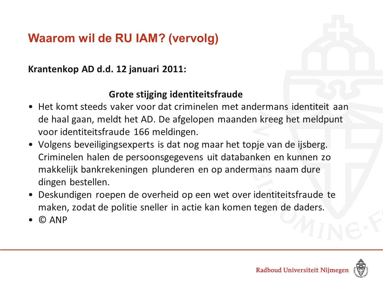 Waarom wil de RU IAM? (vervolg) Krantenkop AD d.d. 12 januari 2011: Grote stijging identiteitsfraude Het komt steeds vaker voor dat criminelen met and