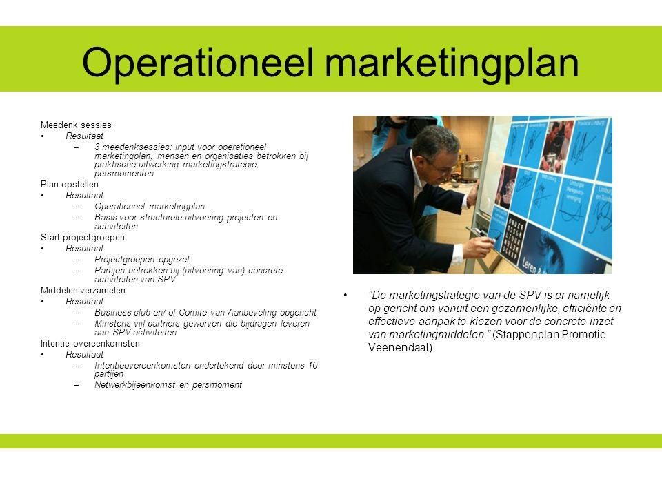 Operationeel marketingplan De marketingstrategie van de SPV is er namelijk op gericht om vanuit een gezamenlijke, efficiënte en effectieve aanpak te kiezen voor de concrete inzet van marketingmiddelen. (Stappenplan Promotie Veenendaal) Meedenk sessies Resultaat –3 meedenksessies: input voor operationeel marketingplan, mensen en organisaties betrokken bij praktische uitwerking marketingstrategie, persmomenten Plan opstellen Resultaat –Operationeel marketingplan –Basis voor structurele uitvoering projecten en activiteiten Start projectgroepen Resultaat –Projectgroepen opgezet –Partijen betrokken bij (uitvoering van) concrete activiteiten van SPV Middelen verzamelen Resultaat –Business club en/ of Comite van Aanbeveling opgericht –Minstens vijf partners geworven die bijdragen leveren aan SPV activiteiten Intentie overeenkomsten Resultaat –Intentieovereenkomsten ondertekend door minstens 10 partijen –Netwerkbijeenkomst en persmoment