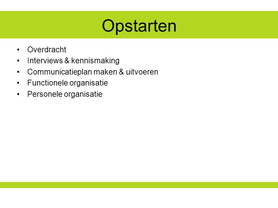 Opstarten Overdracht Interviews & kennismaking Communicatieplan maken & uitvoeren Functionele organisatie Personele organisatie