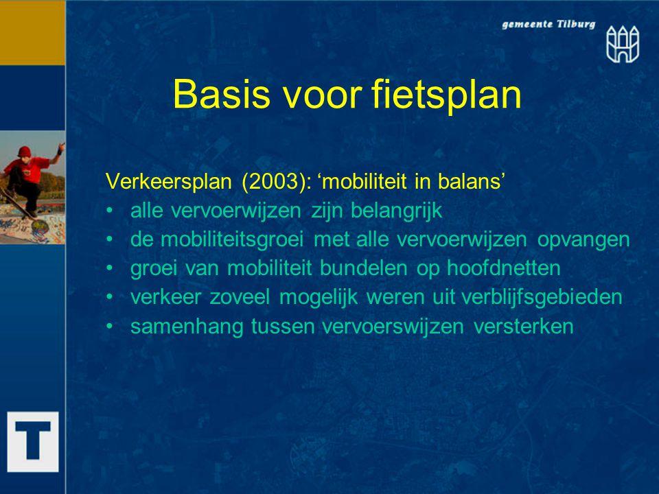 Basis voor fietsplan Onderzoek onder (fietsende) Tilburgers 1.'redenen om te (gaan) fietsen' –gezondheid –gemakkelijke/leuke manier van vervoer –geen parkeerkosten 2.'redenen om niet/minder te fietsen' –voltooien fietsroutes met een goede kwaliteit –verbeteren onderhoudsniveau –minder fietsdiefstal en goede stallingen –verbeteren veiligheid 3.'enkele specifieke doelgroepen' –schoolgaande jeugd + ouders –Allochtonen –Winkelend publiek