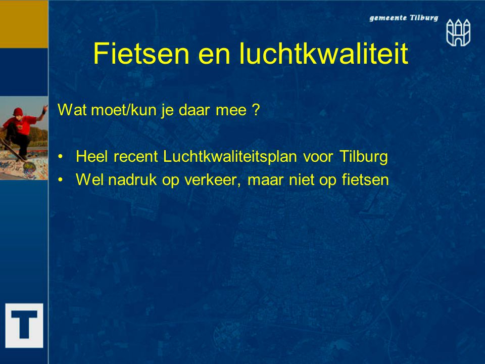 Fietsen en luchtkwaliteit Wat moet/kun je daar mee ? Heel recent Luchtkwaliteitsplan voor Tilburg Wel nadruk op verkeer, maar niet op fietsen