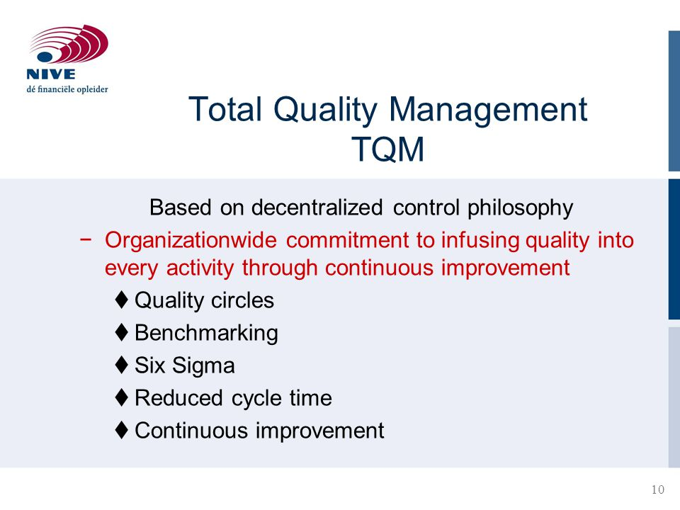 10 Total Quality Management TQM Based on decentralized control philosophy −Organizationwide commitment to infusing quality into every activity through continuous improvement  Quality circles  Benchmarking  Six Sigma  Reduced cycle time  Continuous improvement