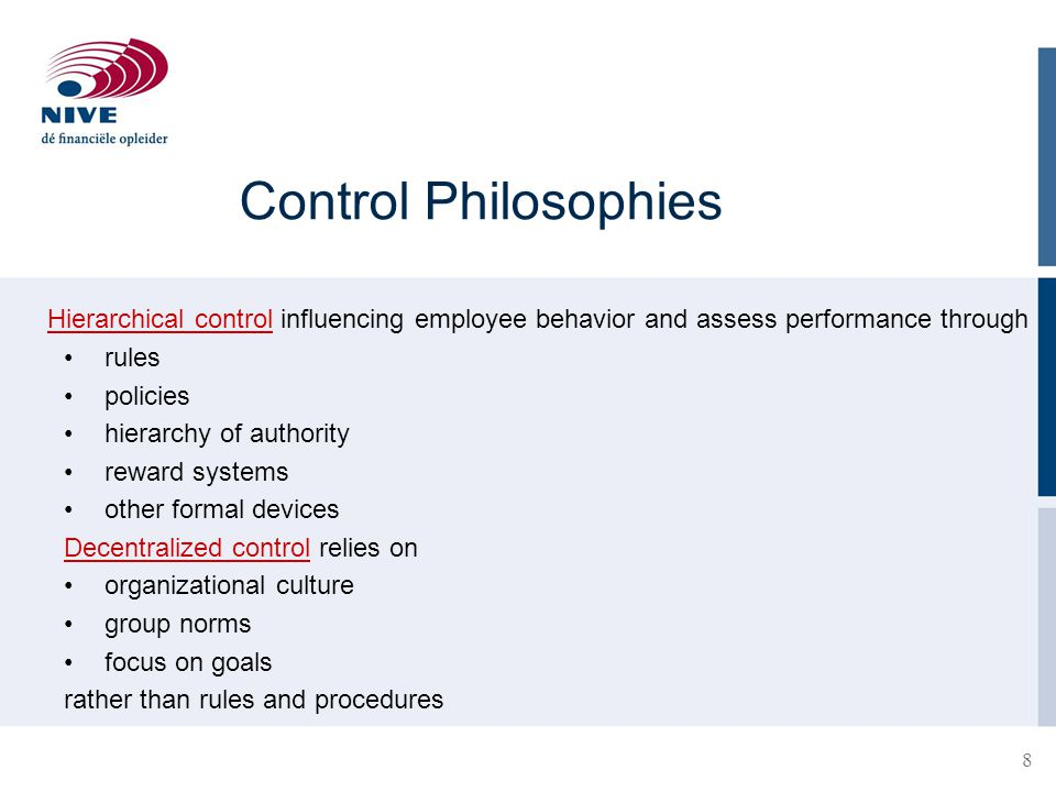 8 Control Philosophies Hierarchical control influencing employee behavior and assess performance through rules policies hierarchy of authority reward systems other formal devices Decentralized control relies on organizational culture group norms focus on goals rather than rules and procedures