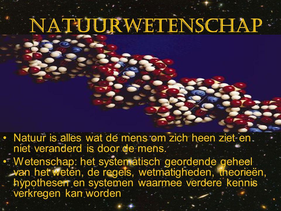 Natuurwetenschap Natuur is alles wat de mens om zich heen ziet en niet veranderd is door de mens. Wetenschap: het systematisch geordende geheel van he