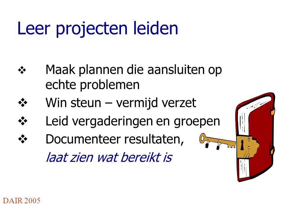 Leer projecten leiden  Maak plannen die aansluiten op echte problemen  Win steun – vermijd verzet  Leid vergaderingen en groepen  Documenteer resultaten, laat zien wat bereikt is DAIR 2005