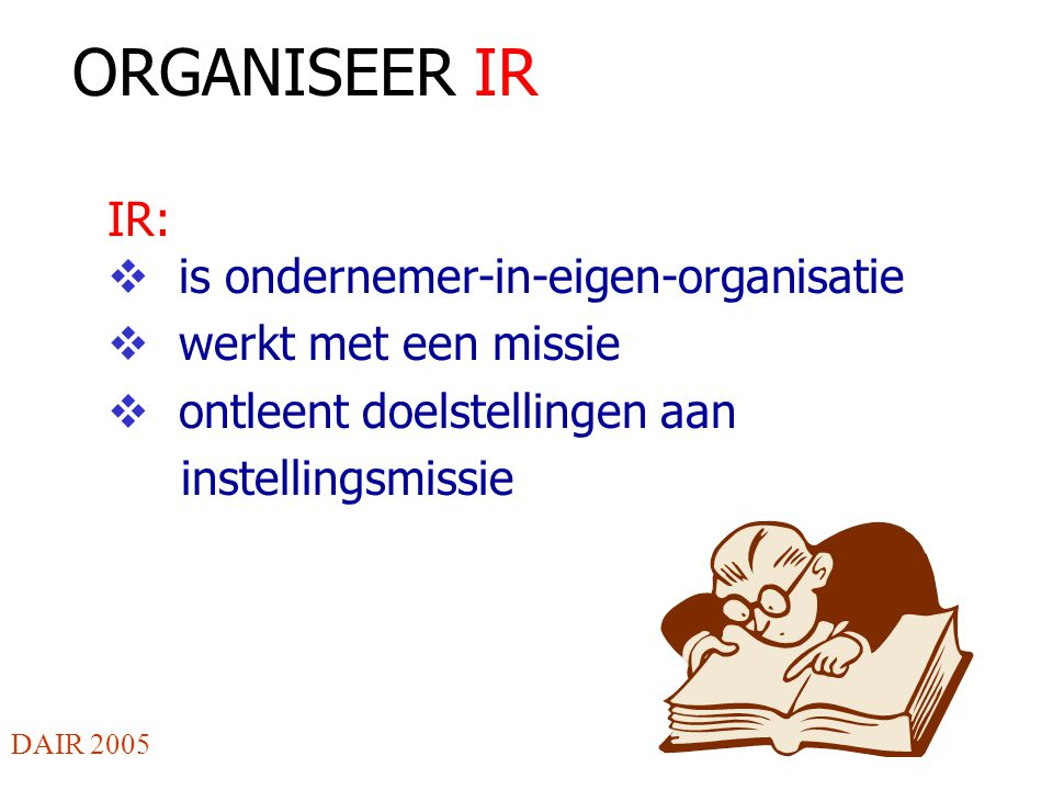 ORGANISEER IR IR:  is ondernemer-in-eigen-organisatie  werkt met een missie  ontleent doelstellingen aan instellingsmissie DAIR 2005
