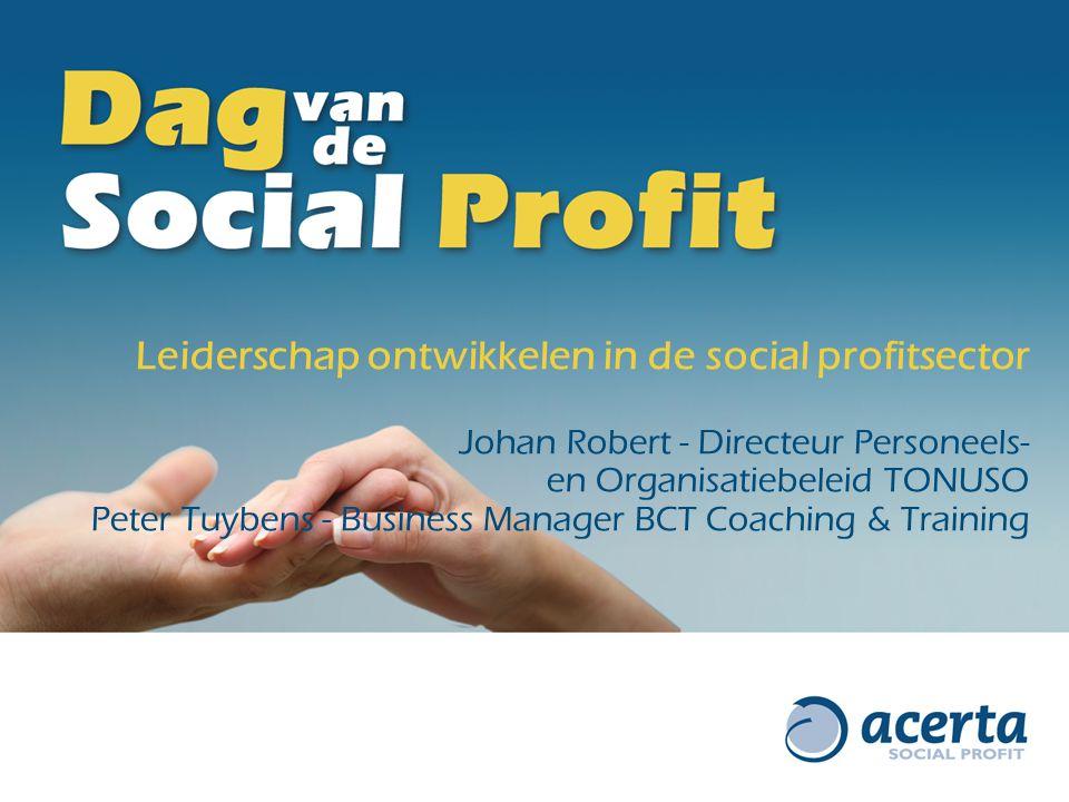 Leiderschap ontwikkelen in de social profitsector Johan Robert - Directeur Personeels- en Organisatiebeleid TONUSO Peter Tuybens - Business Manager BCT Coaching & Training