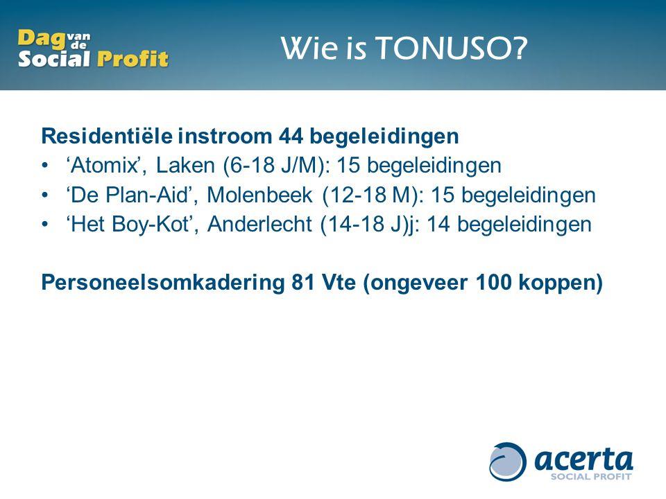 Residentiële instroom 44 begeleidingen 'Atomix', Laken (6-18 J/M): 15 begeleidingen 'De Plan-Aid', Molenbeek (12-18 M): 15 begeleidingen 'Het Boy-Kot', Anderlecht (14-18 J)j: 14 begeleidingen Personeelsomkadering 81 Vte (ongeveer 100 koppen) Wie is TONUSO?