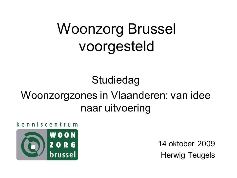 Woonzorg Brussel voorgesteld Studiedag Woonzorgzones in Vlaanderen: van idee naar uitvoering 14 oktober 2009 Herwig Teugels