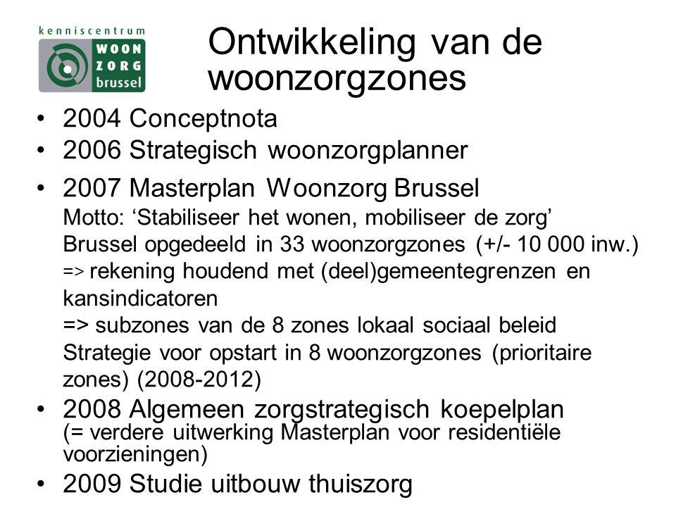 Ontwikkeling van de woonzorgzones 2004 Conceptnota 2006 Strategisch woonzorgplanner 2007 Masterplan Woonzorg Brussel Motto: 'Stabiliseer het wonen, mobiliseer de zorg' Brussel opgedeeld in 33 woonzorgzones (+/- 10 000 inw.) => rekening houdend met (deel)gemeentegrenzen en kansindicatoren => subzones van de 8 zones lokaal sociaal beleid Strategie voor opstart in 8 woonzorgzones (prioritaire zones) (2008-2012) 2008 Algemeen zorgstrategisch koepelplan (= verdere uitwerking Masterplan voor residentiële voorzieningen) 2009 Studie uitbouw thuiszorg