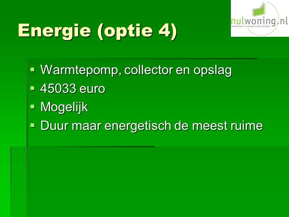 Energie (optie 4)  Warmtepomp, collector en opslag  45033 euro  Mogelijk  Duur maar energetisch de meest ruime