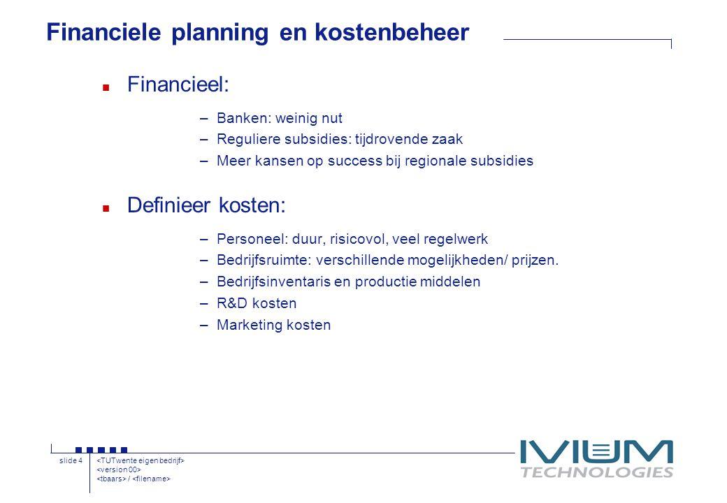 / slide 4 Financiele planning en kostenbeheer n Financieel: –Banken: weinig nut –Reguliere subsidies: tijdrovende zaak –Meer kansen op success bij regionale subsidies n Definieer kosten: –Personeel: duur, risicovol, veel regelwerk –Bedrijfsruimte: verschillende mogelijkheden/ prijzen.