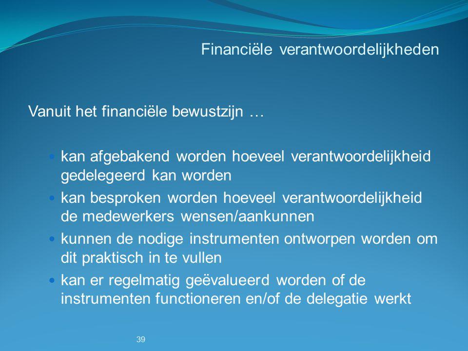 39 Financiële verantwoordelijkheden Vanuit het financiële bewustzijn … kan afgebakend worden hoeveel verantwoordelijkheid gedelegeerd kan worden kan b