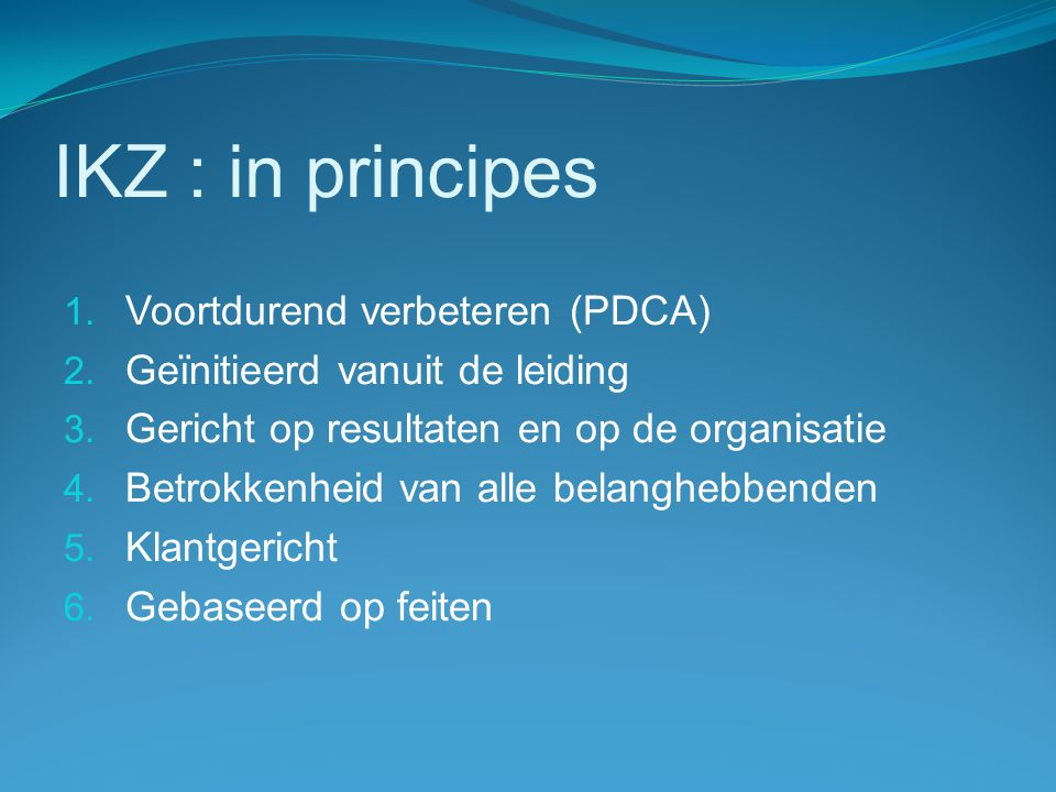 IKZ : in principes 1. Voortdurend verbeteren (PDCA) 2. Geïnitieerd vanuit de leiding 3. Gericht op resultaten en op de organisatie 4. Betrokkenheid va