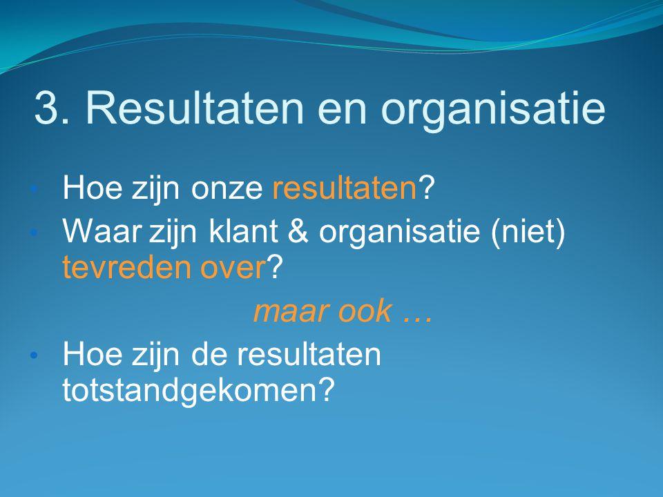3. Resultaten en organisatie Hoe zijn onze resultaten? Waar zijn klant & organisatie (niet) tevreden over? maar ook … Hoe zijn de resultaten totstandg