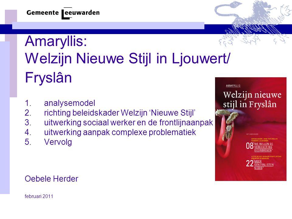 Amaryllis: Welzijn Nieuwe Stijl in Ljouwert/ Fryslân 1.analysemodel 2.richting beleidskader Welzijn 'Nieuwe Stijl' 3.uitwerking sociaal werker en de frontlijnaanpak 4.uitwerking aanpak complexe problematiek 5.Vervolg Oebele Herder februari 2011