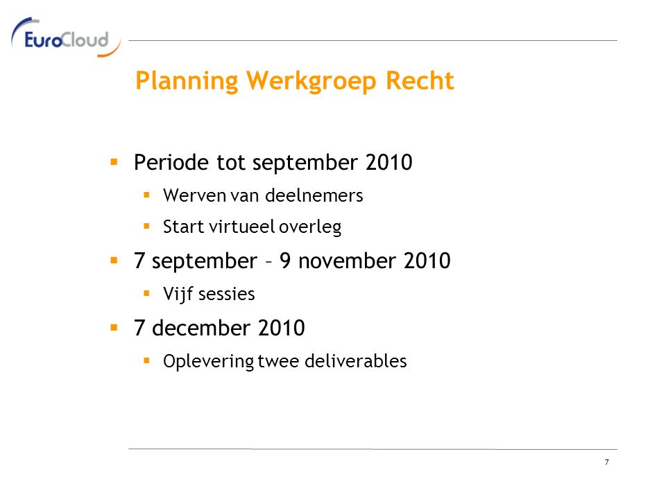 7 Planning Werkgroep Recht  Periode tot september 2010  Werven van deelnemers  Start virtueel overleg  7 september – 9 november 2010  Vijf sessies  7 december 2010  Oplevering twee deliverables