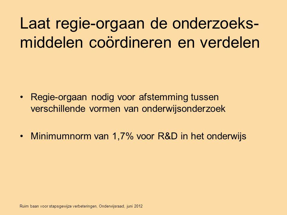 Ruim baan voor stapsgewijze verbeteringen, Onderwijsraad, juni 2012 Laat regie-orgaan de onderzoeks- middelen coördineren en verdelen Regie-orgaan nodig voor afstemming tussen verschillende vormen van onderwijsonderzoek Minimumnorm van 1,7% voor R&D in het onderwijs